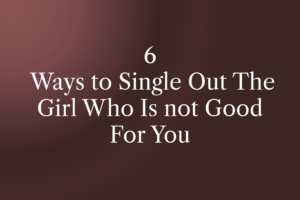 6 Ways to Single Out The Girl Who Is not Good For You