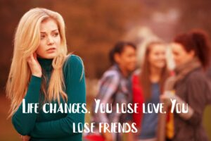 Life changes. You lose love. You lose friends