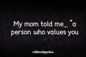 """My mom told me…  """"a person who values you,"""