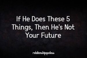 If He Does These 5 Things, Then He's Not Your Future